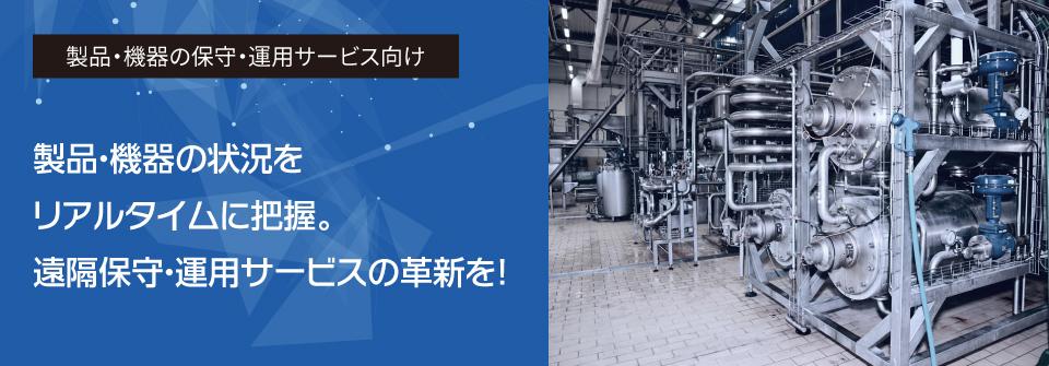 製品・機器の保守・運用サービス向け 製品・機器の状況をリアルタイムに把握。遠隔保守・運用サービスの革新を!